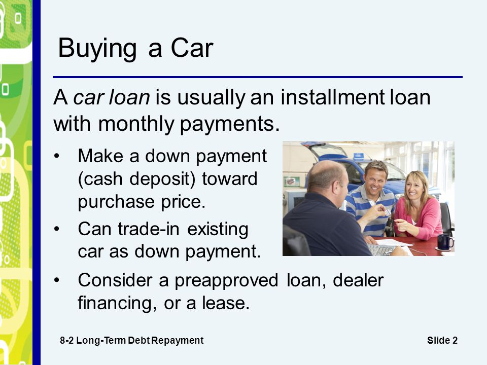 Slide 2 Buying a Car A car loan is usually an installment loan with monthly payments.