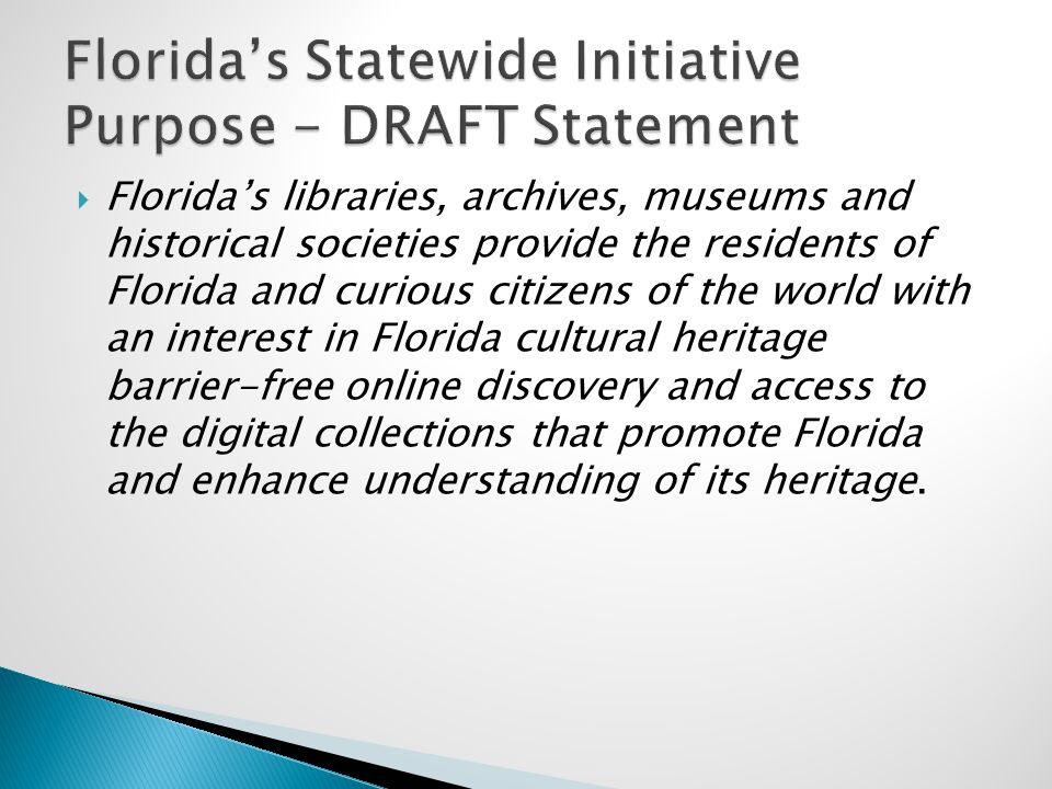  Florida's libraries, archives, museums and historical societies provide the residents of Florida and curious citizens of the world with an interest in Florida cultural heritage barrier-free online discovery and access to the digital collections that promote Florida and enhance understanding of its heritage.
