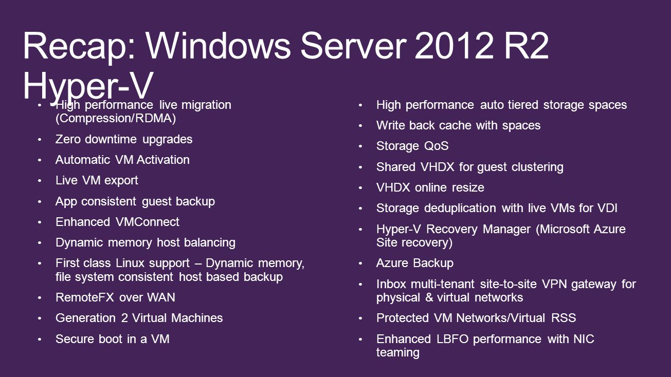 Recap: Windows Server 2012 R2 Hyper-V High performance live migration (Compression/RDMA) Zero downtime upgrades Automatic VM Activation Live VM export App consistent guest backup Enhanced VMConnect Dynamic memory host balancing First class Linux support – Dynamic memory, file system consistent host based backup RemoteFX over WAN Generation 2 Virtual Machines Secure boot in a VM High performance auto tiered storage spaces Write back cache with spaces Storage QoS Shared VHDX for guest clustering VHDX online resize Storage deduplication with live VMs for VDI Hyper-V Recovery Manager (Microsoft Azure Site recovery) Azure Backup Inbox multi-tenant site-to-site VPN gateway for physical & virtual networks Protected VM Networks/Virtual RSS Enhanced LBFO performance with NIC teaming