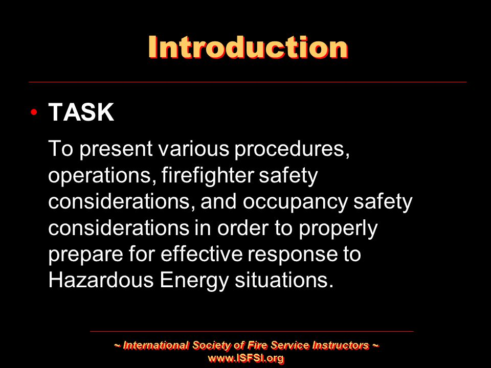~ International Society of Fire Service Instructors ~   Introduction TASK To present various procedures, operations, firefighter safety considerations, and occupancy safety considerations in order to properly prepare for effective response to Hazardous Energy situations.