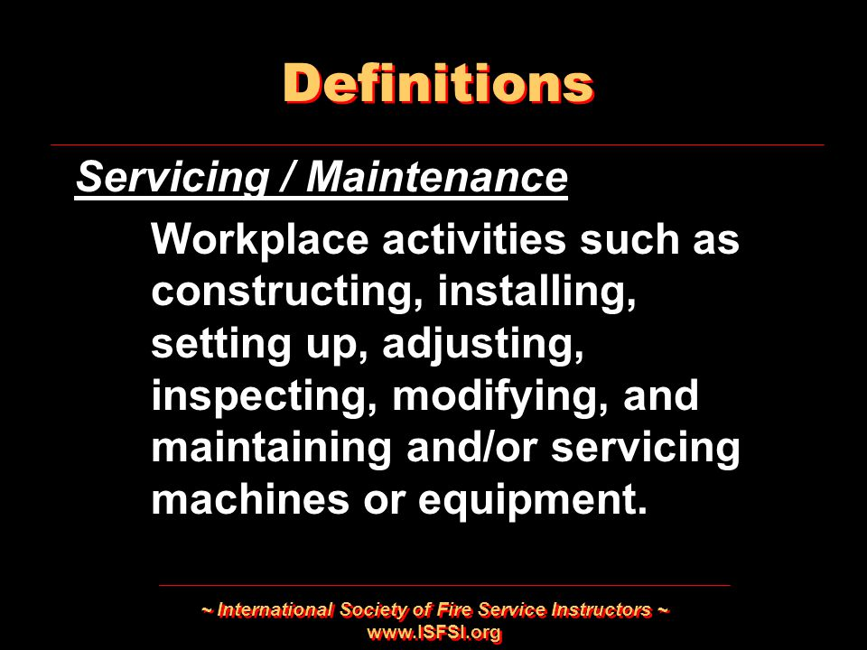~ International Society of Fire Service Instructors ~   Servicing / Maintenance Workplace activities such as constructing, installing, setting up, adjusting, inspecting, modifying, and maintaining and/or servicing machines or equipment.