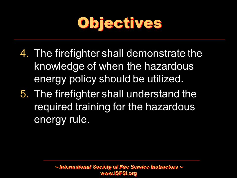 ~ International Society of Fire Service Instructors ~   Objectives 4.The firefighter shall demonstrate the knowledge of when the hazardous energy policy should be utilized.