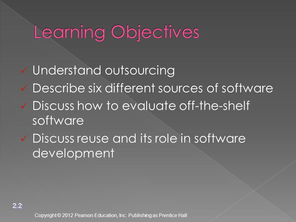Understand outsourcing Describe six different sources of software Discuss how to evaluate off-the-shelf software Discuss reuse and its role in software development Copyright © 2012 Pearson Education, Inc.