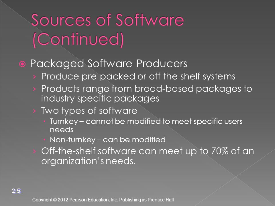  Packaged Software Producers › Produce pre-packed or off the shelf systems › Products range from broad-based packages to industry specific packages › Two types of software  Turnkey – cannot be modified to meet specific users needs  Non-turnkey – can be modified › Off-the-shelf software can meet up to 70% of an organization's needs.