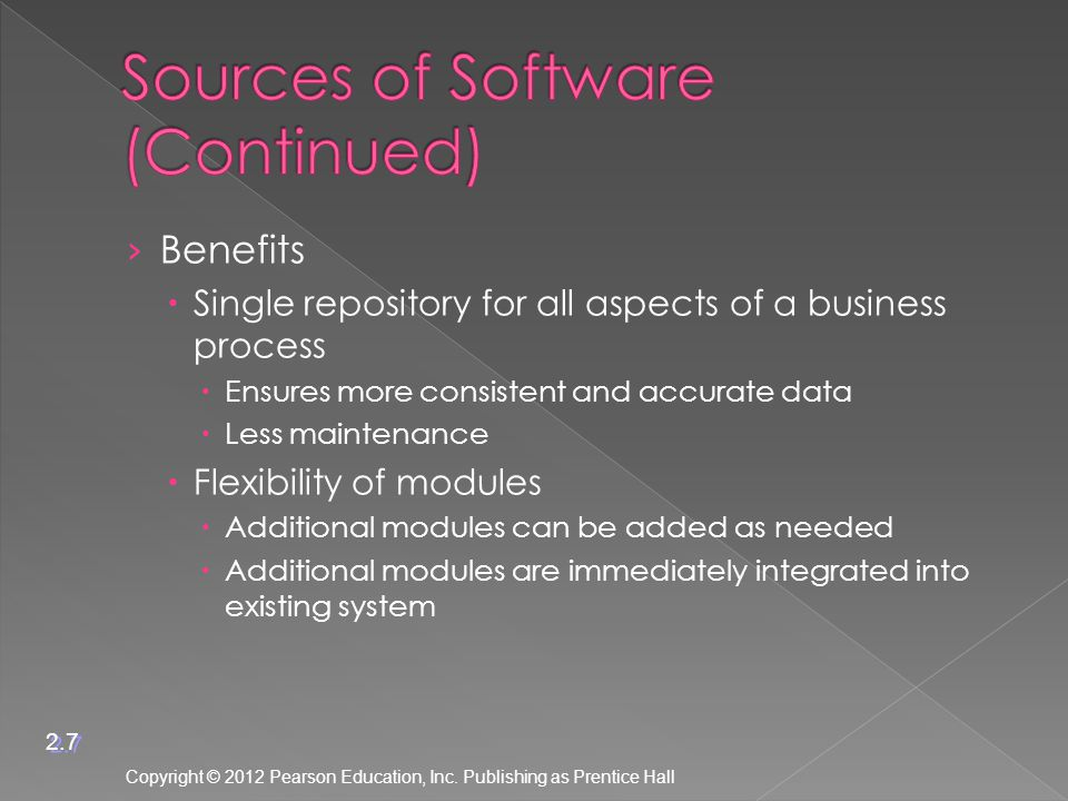 › Benefits  Single repository for all aspects of a business process  Ensures more consistent and accurate data  Less maintenance  Flexibility of modules  Additional modules can be added as needed  Additional modules are immediately integrated into existing system Copyright © 2012 Pearson Education, Inc.