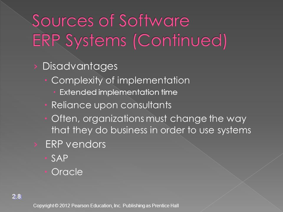 › Disadvantages  Complexity of implementation  Extended implementation time  Reliance upon consultants  Often, organizations must change the way that they do business in order to use systems › ERP vendors  SAP  Oracle Copyright © 2012 Pearson Education, Inc.