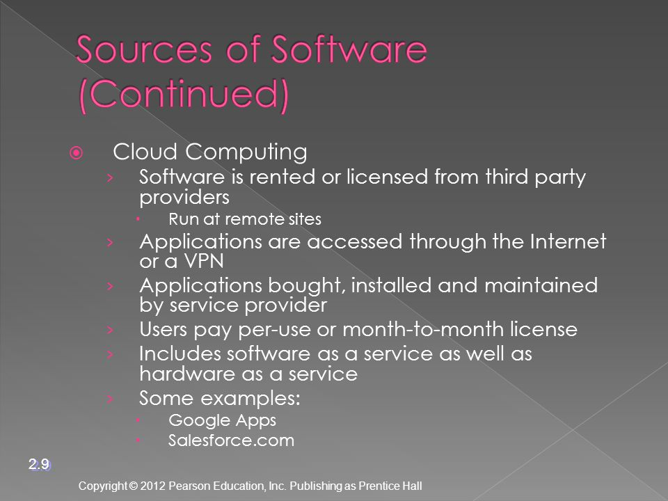  Cloud Computing › Software is rented or licensed from third party providers  Run at remote sites › Applications are accessed through the Internet or a VPN › Applications bought, installed and maintained by service provider › Users pay per-use or month-to-month license › Includes software as a service as well as hardware as a service › Some examples:  Google Apps  Salesforce.com Copyright © 2012 Pearson Education, Inc.