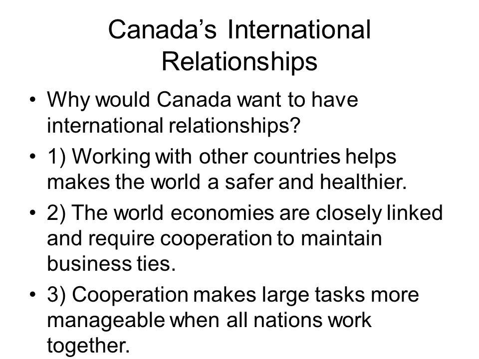 Canada's International Relationships Why would Canada want to have international relationships.