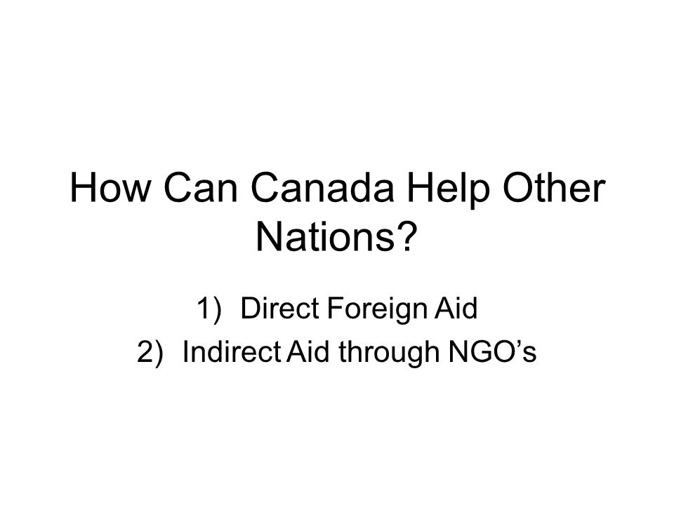 How Can Canada Help Other Nations 1)Direct Foreign Aid 2)Indirect Aid through NGO's
