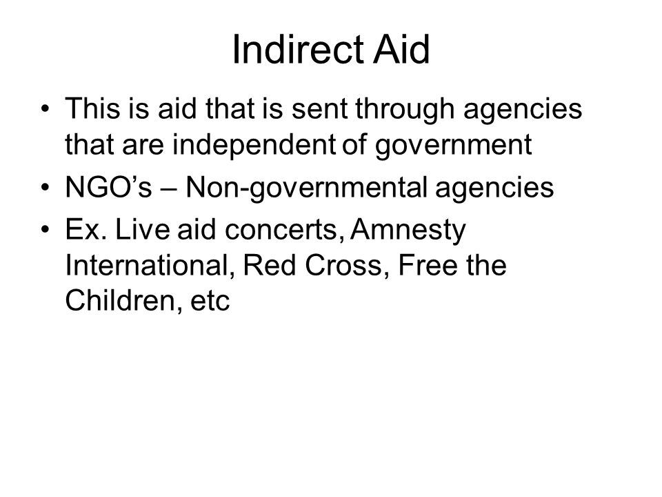 Indirect Aid This is aid that is sent through agencies that are independent of government NGO's – Non-governmental agencies Ex.