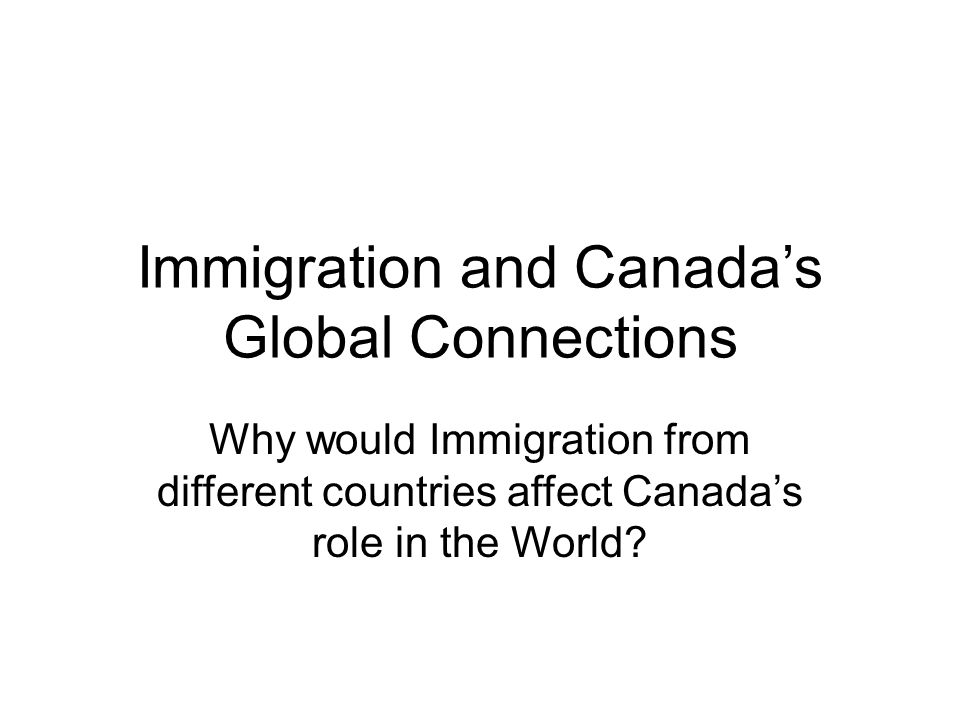 Immigration and Canada's Global Connections Why would Immigration from different countries affect Canada's role in the World