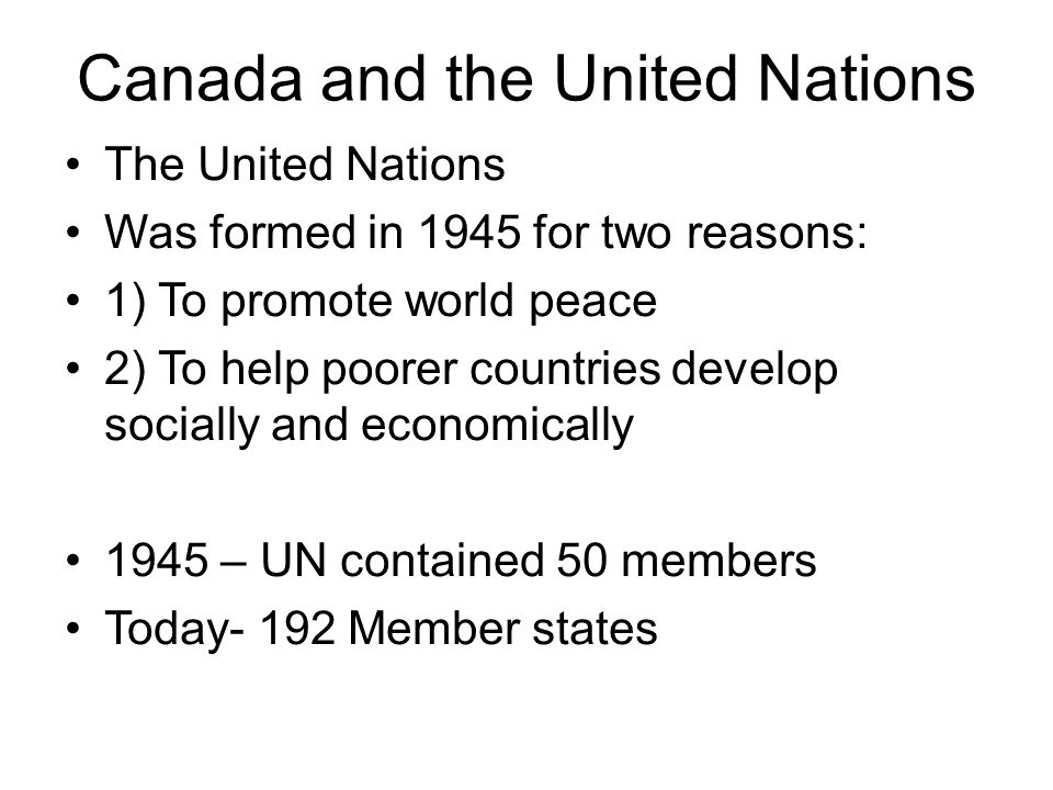 Canada and the United Nations The United Nations Was formed in 1945 for two reasons: 1) To promote world peace 2) To help poorer countries develop socially and economically 1945 – UN contained 50 members Today- 192 Member states