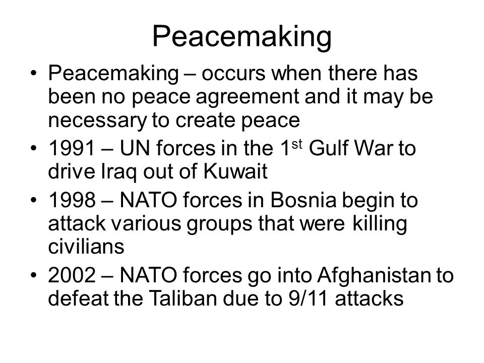 Peacemaking Peacemaking – occurs when there has been no peace agreement and it may be necessary to create peace 1991 – UN forces in the 1 st Gulf War to drive Iraq out of Kuwait 1998 – NATO forces in Bosnia begin to attack various groups that were killing civilians 2002 – NATO forces go into Afghanistan to defeat the Taliban due to 9/11 attacks