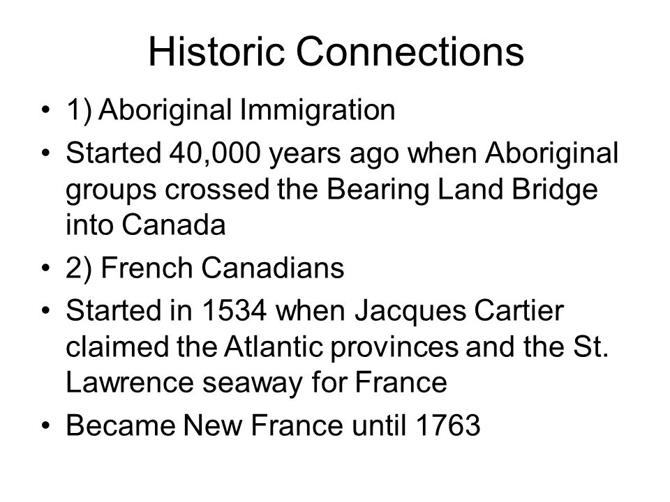 Historic Connections 1) Aboriginal Immigration Started 40,000 years ago when Aboriginal groups crossed the Bearing Land Bridge into Canada 2) French Canadians Started in 1534 when Jacques Cartier claimed the Atlantic provinces and the St.