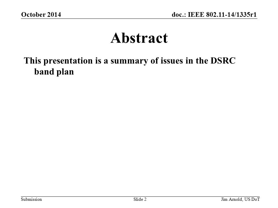 doc.: IEEE /1335r1 SubmissionJim Arnold, US DoT Abstract This presentation is a summary of issues in the DSRC band plan October 2014 Slide 2