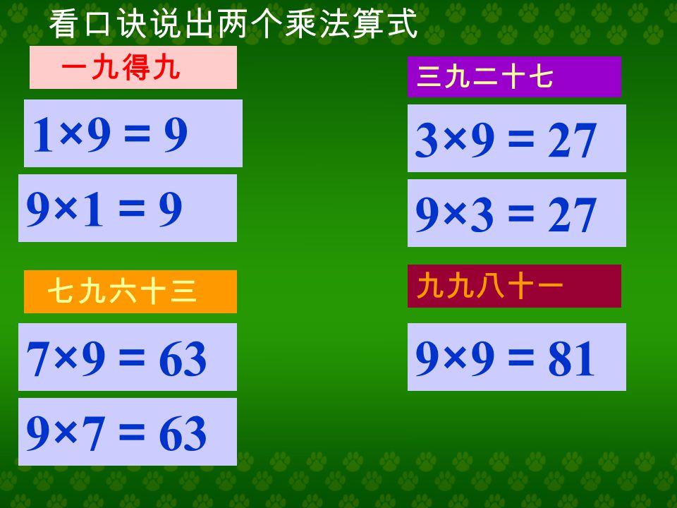 看口诀说出两个乘法算式 四九三十六 八九七十二 六九五十四 五九四十五 4×9 = 36 9×4 = 36 5×9 = 45 9×5 = 45 6×9 = 54 9×6 = 54 8×9 = 72 9×8 = 72
