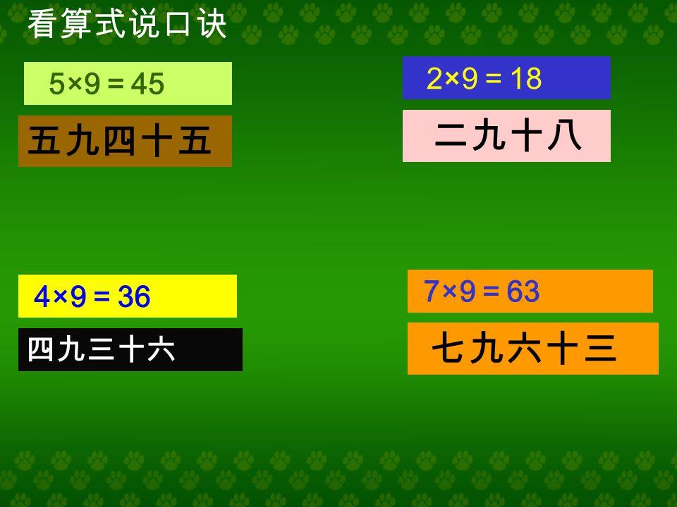 看口诀说出两个乘法算式 三九二十七 九九八十一 一九得九 七九六十三 1×9 = 9 9×1 = 9 7×9 = 63 9×7 = 63 3×9 = 27 9×3 = 27 9×9 = 81