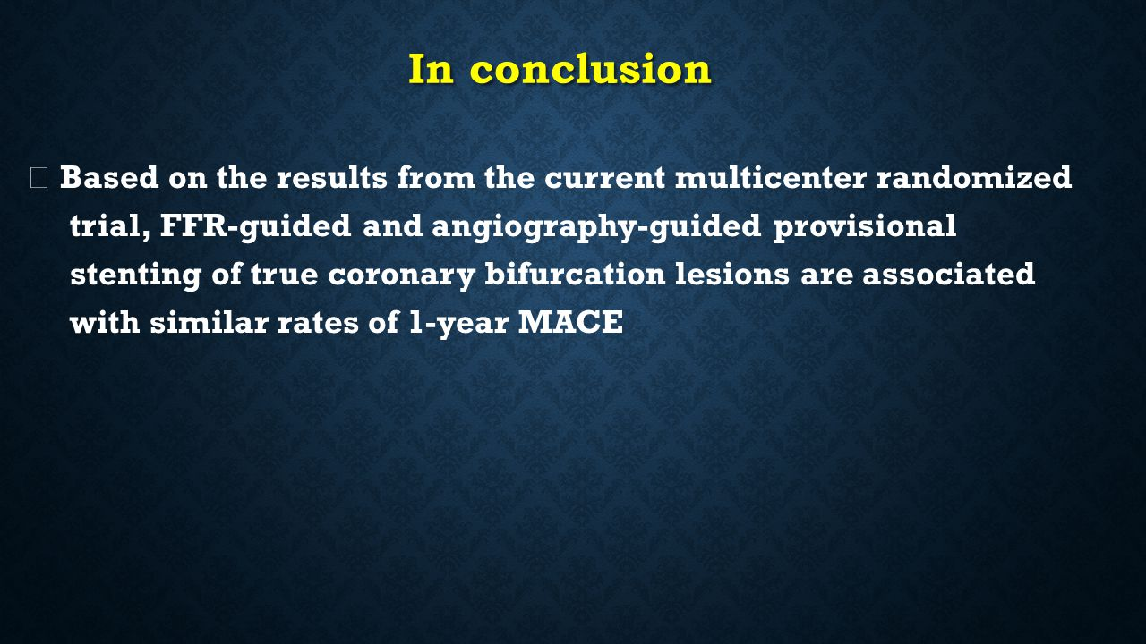 In conclusion ◇ Based on the results from the current multicenter randomized trial, FFR-guided and angiography-guided provisional stenting of true coronary bifurcation lesions are associated with similar rates of 1-year MACE