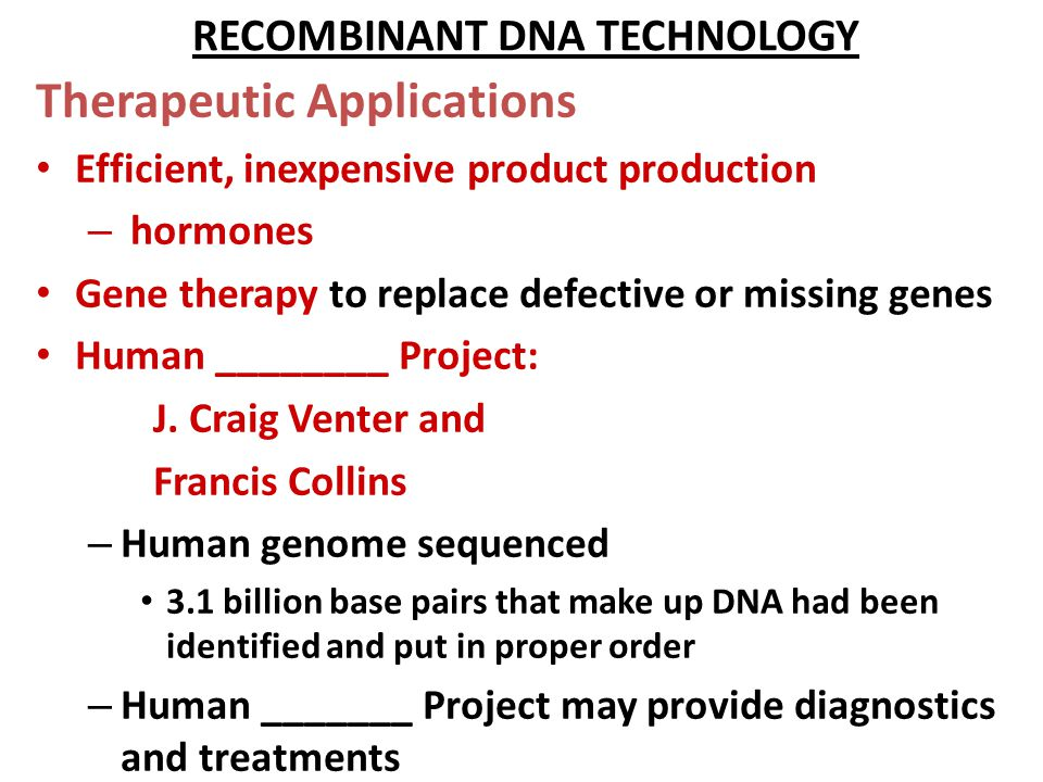 RECOMBINANT DNA TECHNOLOGY Therapeutic Applications Efficient, inexpensive product production – hormones Gene therapy to replace defective or missing genes Human ________ Project: J.