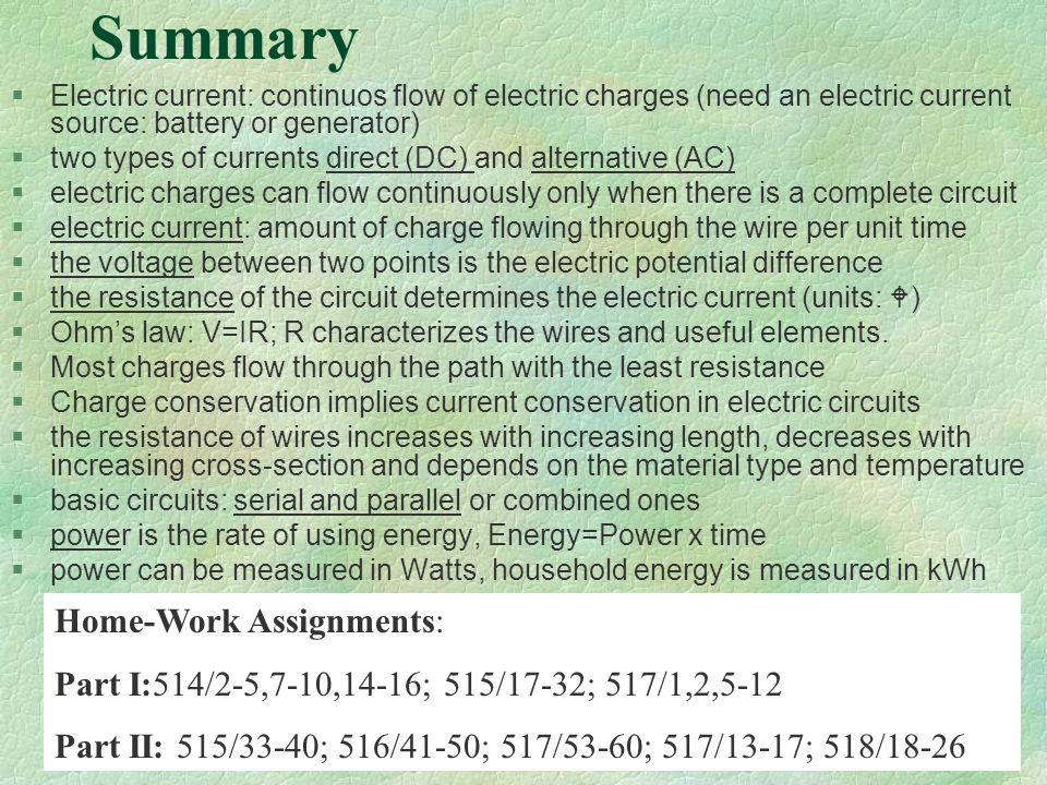 Summary §Electric current: continuos flow of electric charges (need an electric current source: battery or generator) §two types of currents direct (DC) and alternative (AC) §electric charges can flow continuously only when there is a complete circuit §electric current: amount of charge flowing through the wire per unit time §the voltage between two points is the electric potential difference §the resistance of the circuit determines the electric current (units:  ) §Ohm's law: V=IR; R characterizes the wires and useful elements.