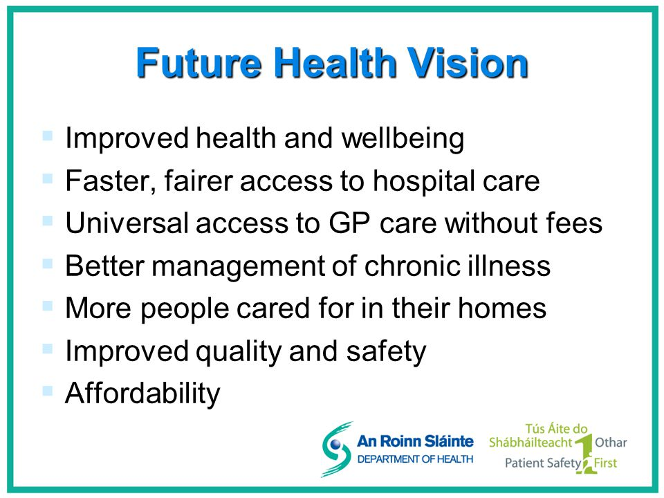 Future Health Vision   Improved health and wellbeing   Faster, fairer access to hospital care   Universal access to GP care without fees   Better management of chronic illness   More people cared for in their homes   Improved quality and safety   Affordability
