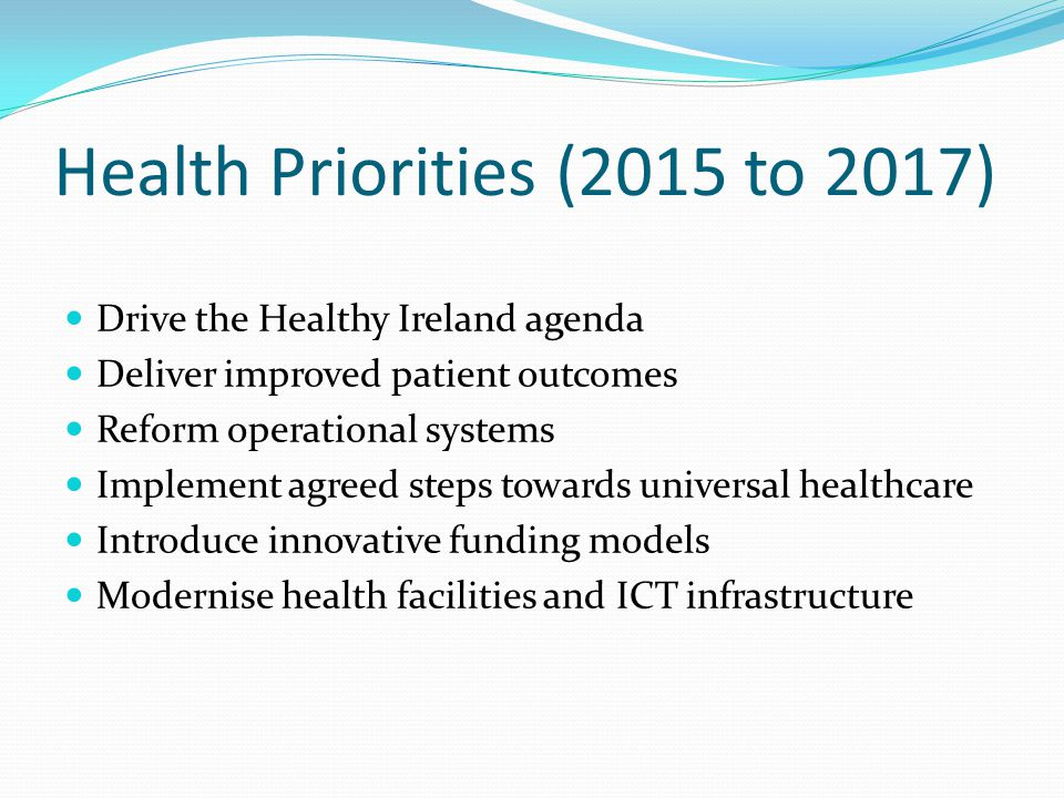 Health Priorities (2015 to 2017) Drive the Healthy Ireland agenda Deliver improved patient outcomes Reform operational systems Implement agreed steps towards universal healthcare Introduce innovative funding models Modernise health facilities and ICT infrastructure
