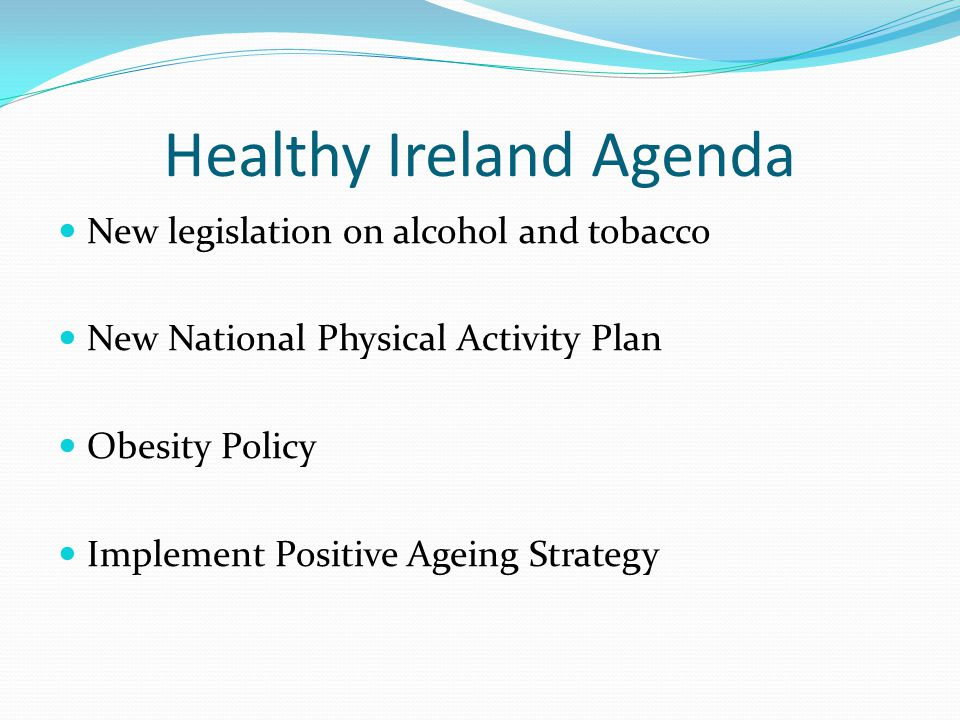 Healthy Ireland Agenda New legislation on alcohol and tobacco New National Physical Activity Plan Obesity Policy Implement Positive Ageing Strategy