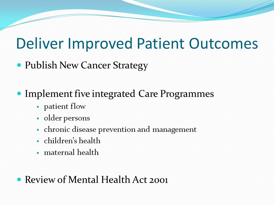 Deliver Improved Patient Outcomes Publish New Cancer Strategy Implement five integrated Care Programmes  patient flow  older persons  chronic disease prevention and management  children's health  maternal health Review of Mental Health Act 2001