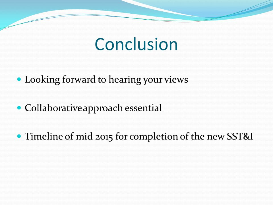 Conclusion Looking forward to hearing your views Collaborative approach essential Timeline of mid 2015 for completion of the new SST&I