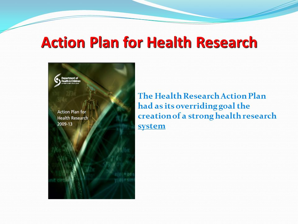 Action Plan for Health Research The Health Research Action Plan had as its overriding goal the creation of a strong health research system