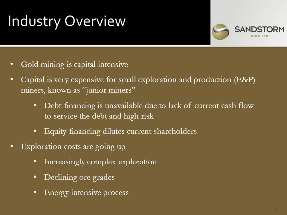 Industry Overview 2 Gold mining is capital intensive Capital is very expensive for small exploration and production (E&P) miners, known as junior miners Debt financing is unavailable due to lack of current cash flow to service the debt and high risk Equity financing dilutes current shareholders Exploration costs are going up Increasingly complex exploration Declining ore grades Energy intensive process