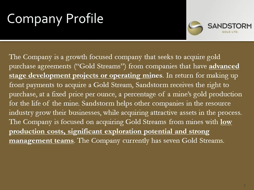 Company Profile The Company is a growth focused company that seeks to acquire gold purchase agreements ( Gold Streams ) from companies that have advanced stage development projects or operating mines.