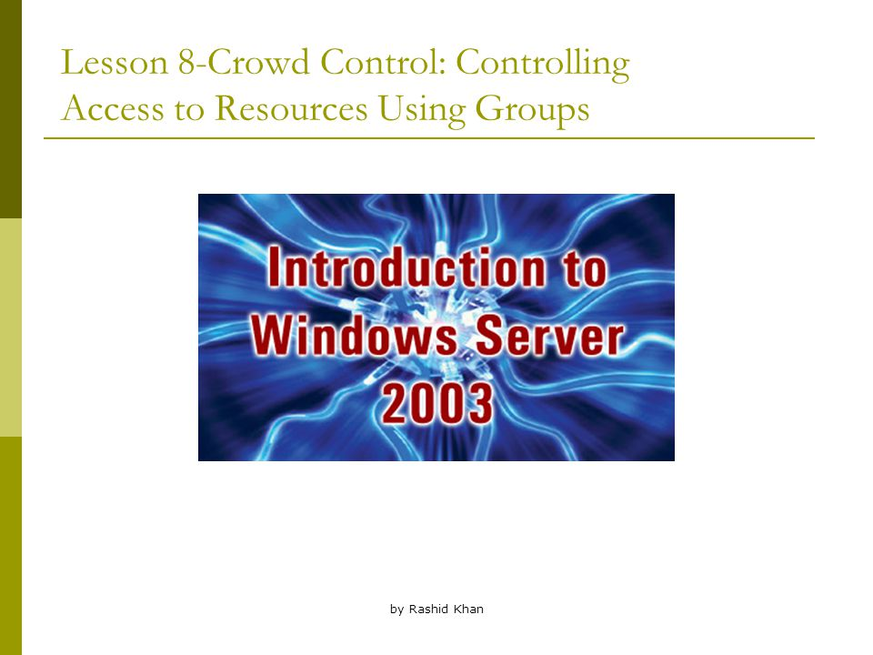 by Rashid Khan Lesson 8-Crowd Control: Controlling Access to Resources Using Groups
