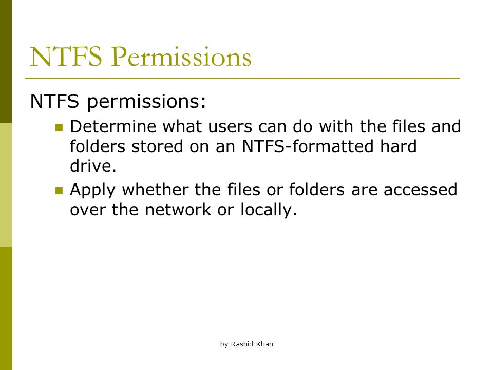 by Rashid Khan NTFS Permissions NTFS permissions: Determine what users can do with the files and folders stored on an NTFS-formatted hard drive.