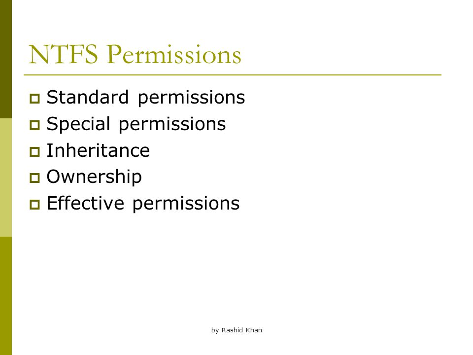 by Rashid Khan NTFS Permissions  Standard permissions  Special permissions  Inheritance  Ownership  Effective permissions