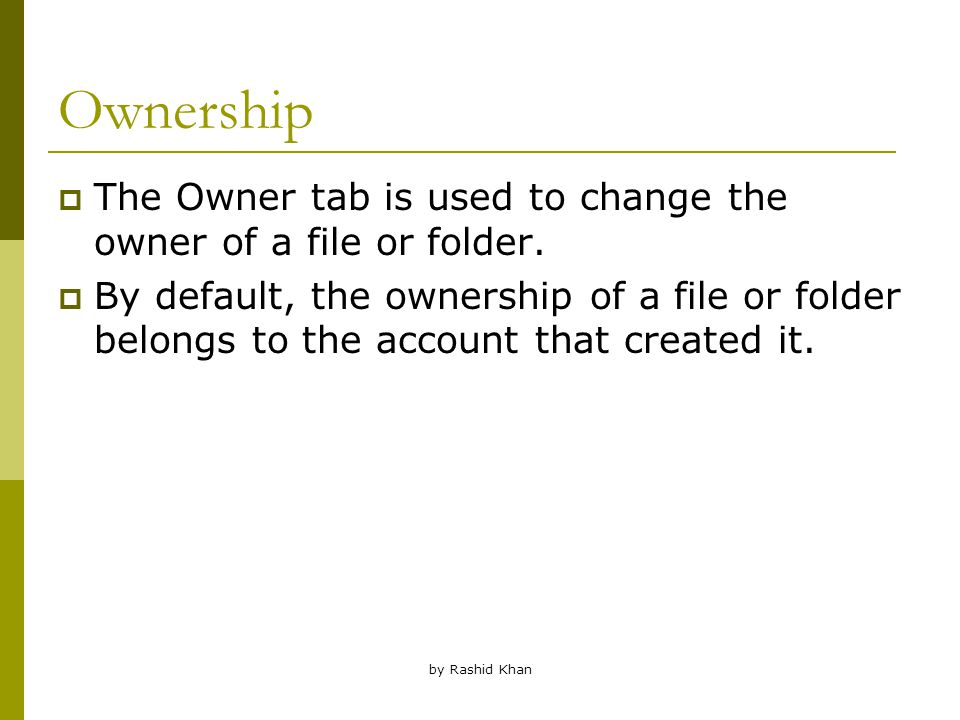 by Rashid Khan Ownership  The Owner tab is used to change the owner of a file or folder.