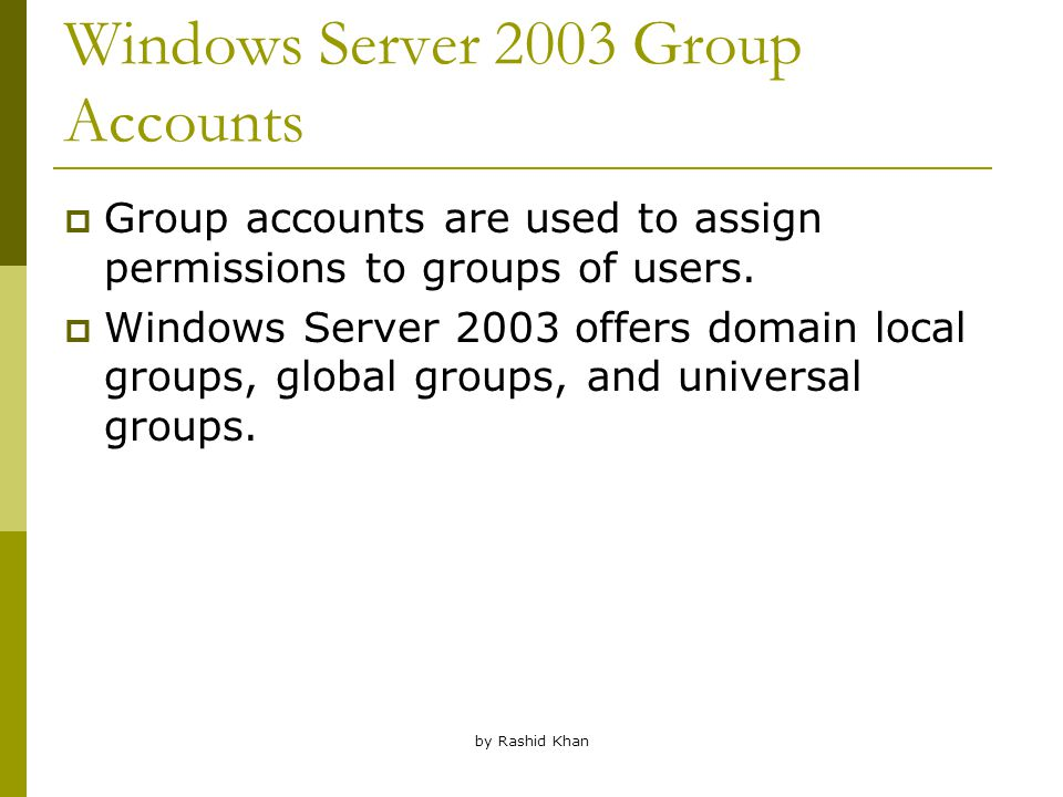 by Rashid Khan Windows Server 2003 Group Accounts  Group accounts are used to assign permissions to groups of users.