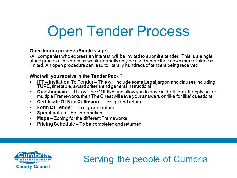 Serving the people of Cumbria Do not use fonts other than Arial for your presentations Open Tender Process Open tender process (Single stage) All companies who express an interest will be invited to submit a tender.