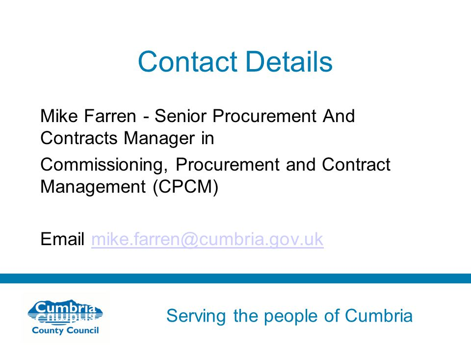 Serving the people of Cumbria Do not use fonts other than Arial for your presentations Contact Details Mike Farren - Senior Procurement And Contracts Manager in Commissioning, Procurement and Contract Management (CPCM)