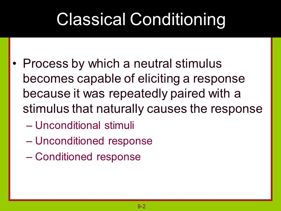 9-2 Process by which a neutral stimulus becomes capable of eliciting a response because it was repeatedly paired with a stimulus that naturally causes the response –Unconditional stimuli –Unconditioned response –Conditioned response Classical Conditioning