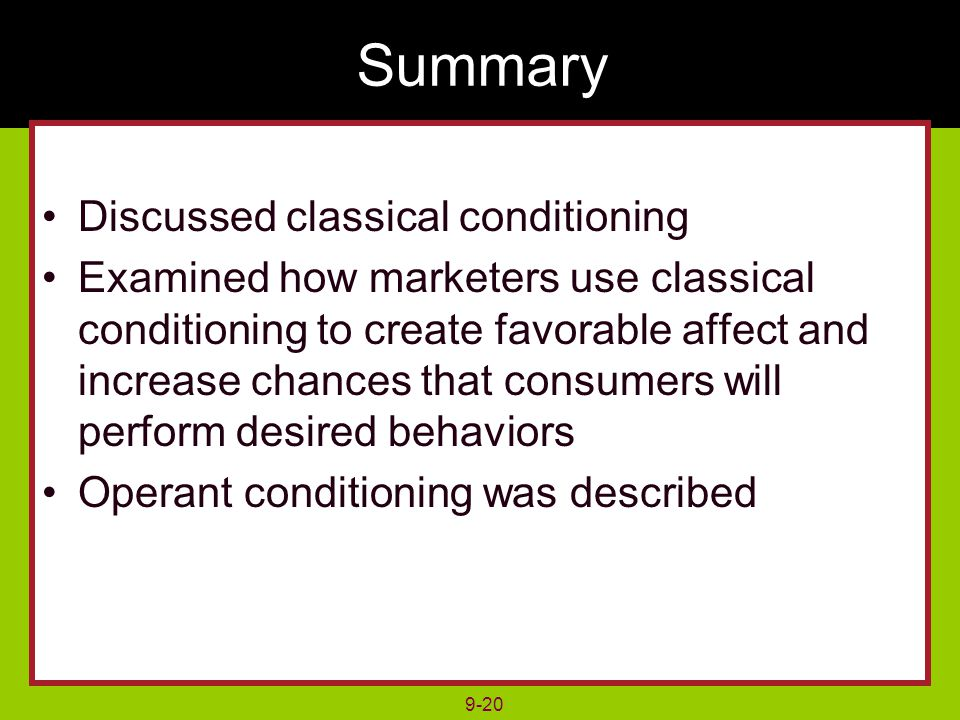 9-20 Summary Discussed classical conditioning Examined how marketers use classical conditioning to create favorable affect and increase chances that consumers will perform desired behaviors Operant conditioning was described