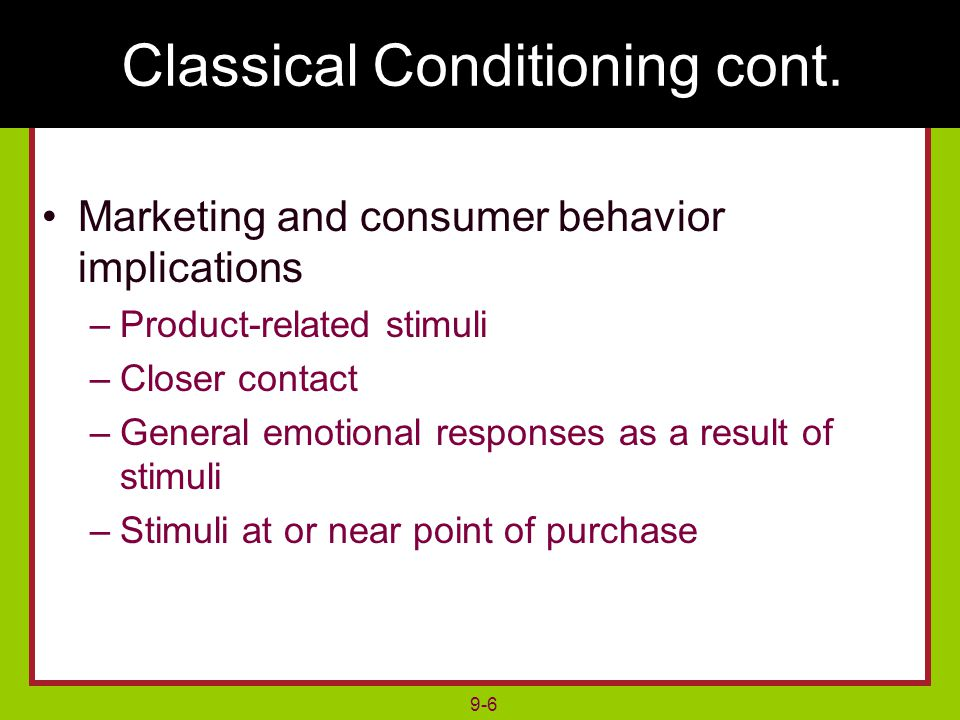 9-6 Marketing and consumer behavior implications –Product-related stimuli –Closer contact –General emotional responses as a result of stimuli –Stimuli at or near point of purchase Classical Conditioning cont.