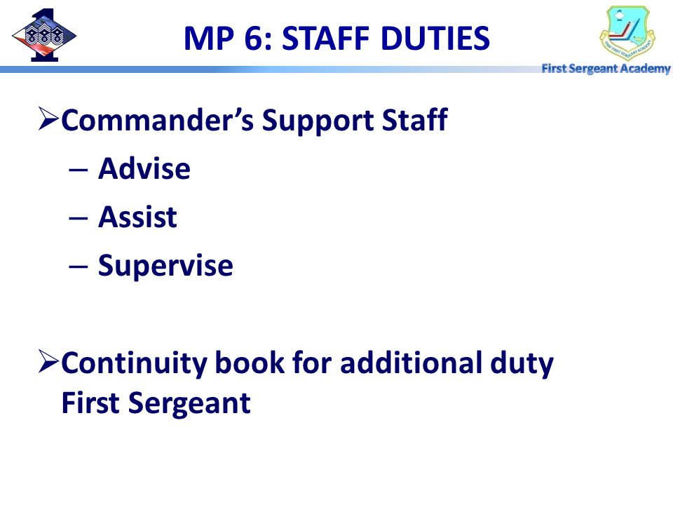 MP 6: STAFF DUTIES  Commander's Support Staff – Advise – Assist – Supervise  Continuity book for additional duty First Sergeant