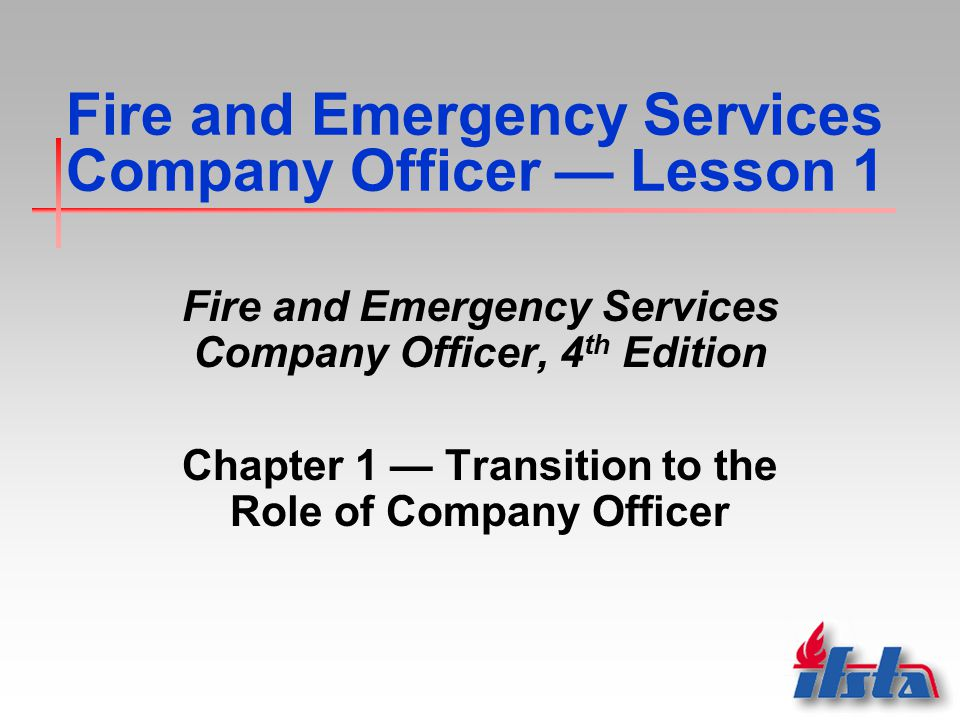 Fire and Emergency Services Company Officer — Lesson 1 Fire and Emergency Services Company Officer, 4 th Edition Chapter 1 — Transition to the Role of Company Officer
