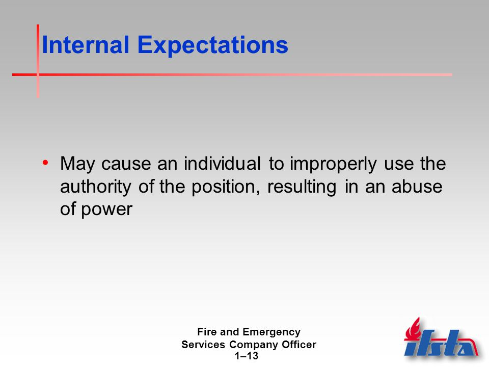 Fire and Emergency Services Company Officer 1–13 Internal Expectations May cause an individual to improperly use the authority of the position, resulting in an abuse of power