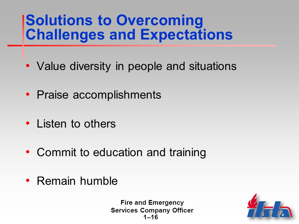 Fire and Emergency Services Company Officer 1–16 Solutions to Overcoming Challenges and Expectations Value diversity in people and situations Praise accomplishments Listen to others Commit to education and training Remain humble
