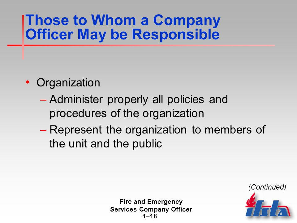 Fire and Emergency Services Company Officer 1–18 Those to Whom a Company Officer May be Responsible Organization –Administer properly all policies and procedures of the organization –Represent the organization to members of the unit and the public (Continued)