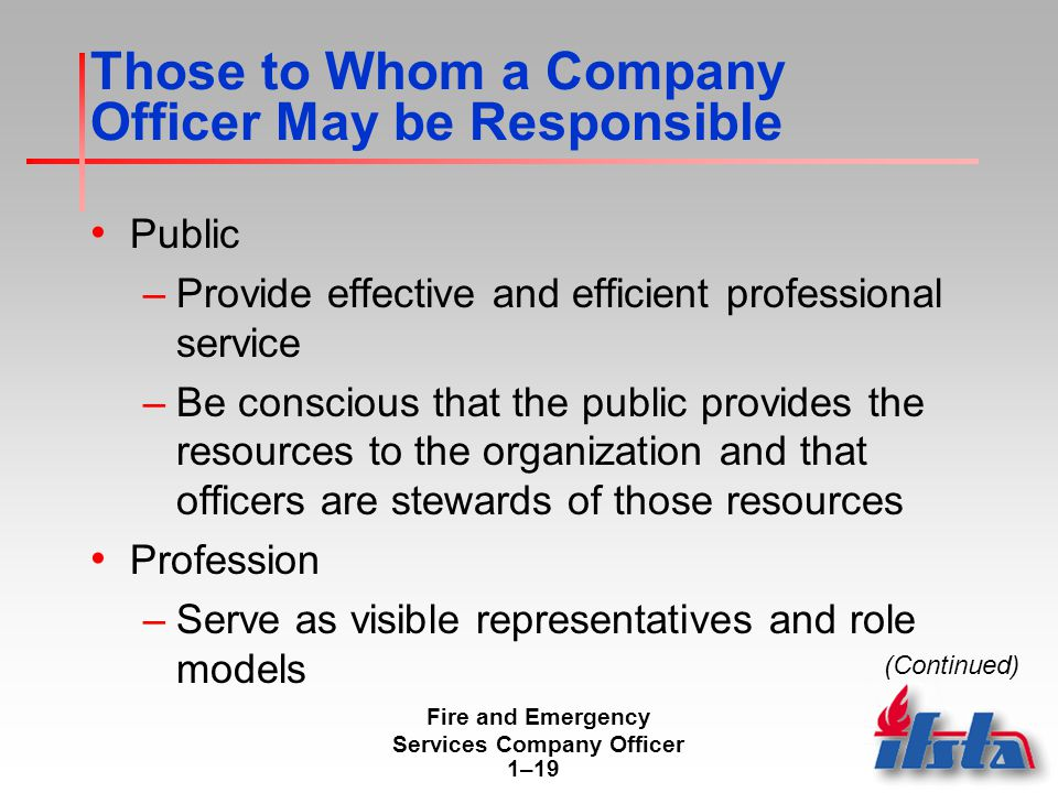 Fire and Emergency Services Company Officer 1–19 Those to Whom a Company Officer May be Responsible Public –Provide effective and efficient professional service –Be conscious that the public provides the resources to the organization and that officers are stewards of those resources Profession –Serve as visible representatives and role models (Continued)