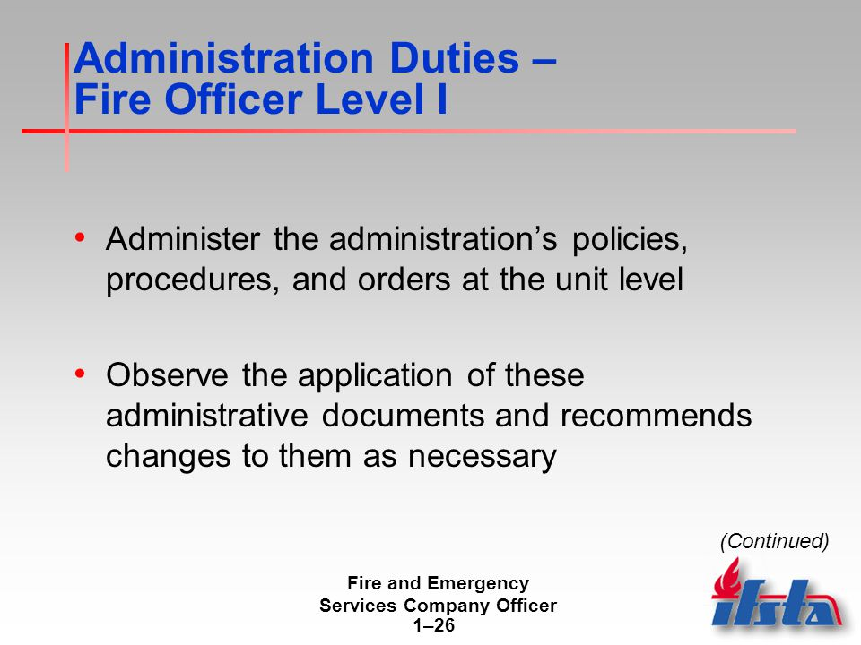 Fire and Emergency Services Company Officer 1–26 Administration Duties – Fire Officer Level I Administer the administration's policies, procedures, and orders at the unit level Observe the application of these administrative documents and recommends changes to them as necessary (Continued)