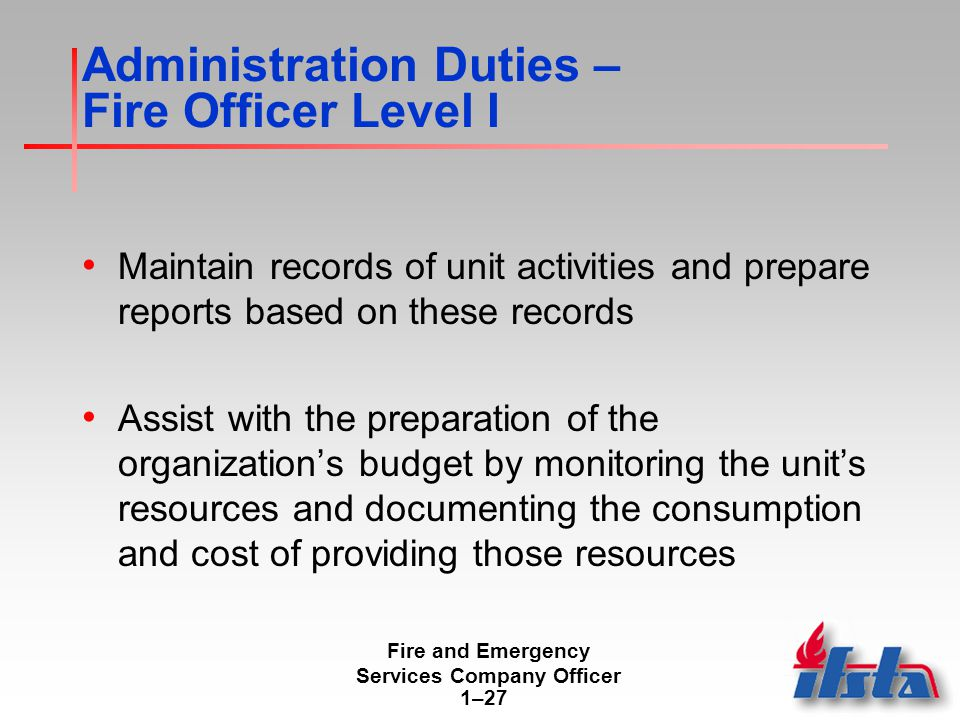 Fire and Emergency Services Company Officer 1–27 Administration Duties – Fire Officer Level I Maintain records of unit activities and prepare reports based on these records Assist with the preparation of the organization's budget by monitoring the unit's resources and documenting the consumption and cost of providing those resources